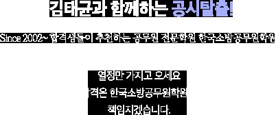 김태균과 함께하는 공시탈출! Since 2002~ 합격생들이 추천하는 공무원 전문학원 한국소방공무원학원 열정만 가지고 오세요 합격은 한국소방공무원학원이 책임지겠습니다.